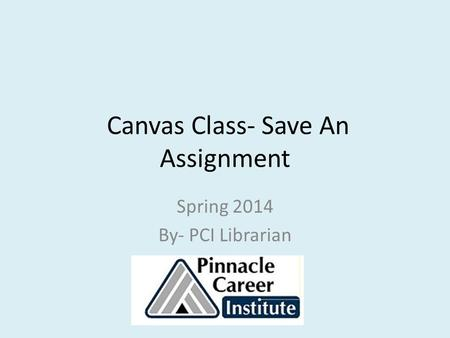 Canvas Class- Save An Assignment Spring 2014 By- PCI Librarian.
