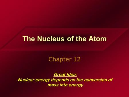 The Nucleus of the Atom Chapter 12 Great Idea: Nuclear energy depends on the conversion of mass into energy.