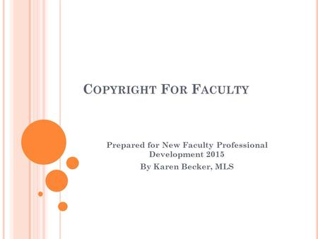 C OPYRIGHT F OR F ACULTY Prepared for New Faculty Professional Development 2015 By Karen Becker, MLS.
