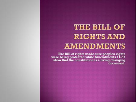 The Bill of rights made sure peoples rights were being protected while Amendments 11-27 show that the constitution is a living changing document.