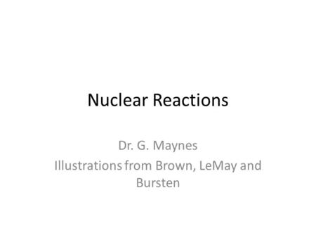 Nuclear Reactions Dr. G. Maynes Illustrations from Brown, LeMay and Bursten.