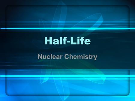 Half-Life Nuclear Chemistry. What is Half-Life? The time it takes for half of a given amount of a radioactive isotope to undergo decay.