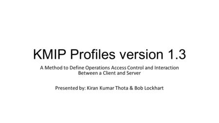 KMIP Profiles version 1.3 A Method to Define Operations Access Control and Interaction Between a Client and Server Presented by: Kiran Kumar Thota & Bob.
