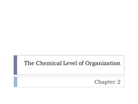 The Chemical Level of Organization Chapter 2. Chemistry Review  Matter – anything that occupies space and has weight  Atom – smallest stable unit of.
