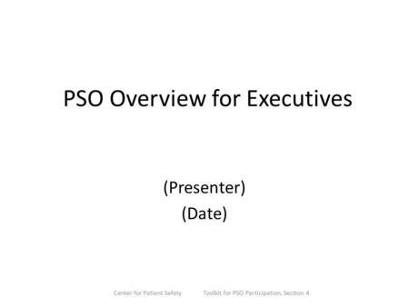 PSO Overview for Executives (Presenter) (Date) Center for Patient Safety Toolkit for PSO Participation, Section 4.