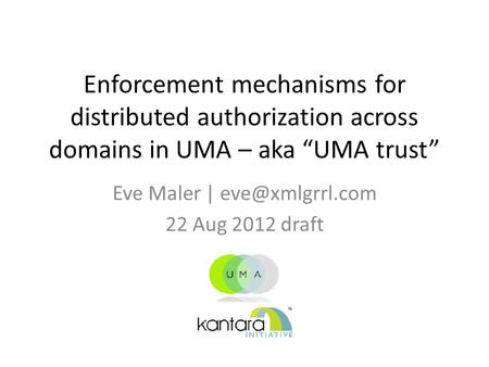 "Enforcement mechanisms for distributed authorization across domains in UMA – aka ""UMA trust"" Eve Maler 