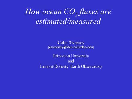 How ocean CO 2 fluxes are estimated/measured Colm Sweeney [ ] Princeton University and Lamont-Doherty Earth Observatory.