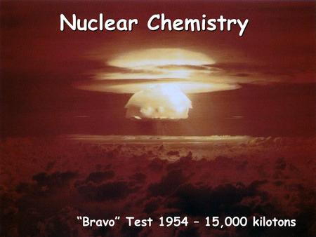 "Nuclear Chemistry ""Bravo"" Test 1954 – 15,000 kilotons."