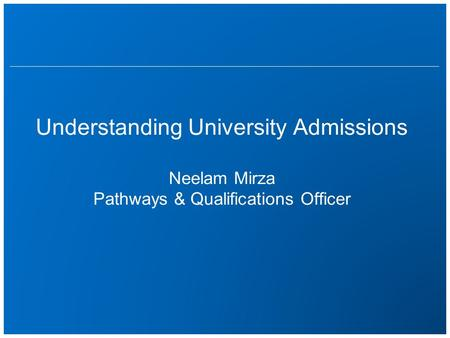 Understanding University Admissions Neelam Mirza Pathways & Qualifications Officer.