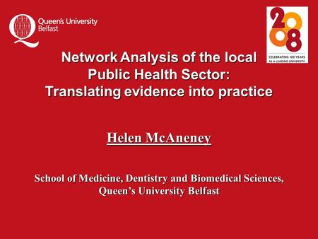 Network Analysis of the local Public Health Sector: Translating evidence into practice Helen McAneney School of Medicine, Dentistry and Biomedical Sciences,