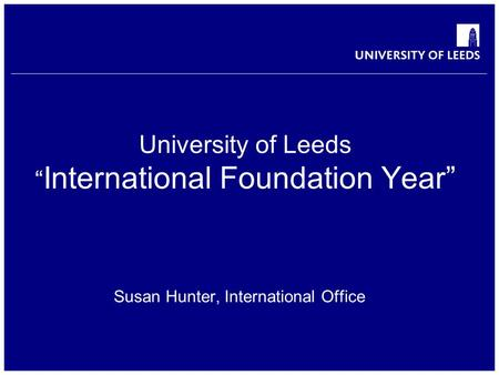 "School of something FACULTY OF OTHER University of Leeds "" International Foundation Year"" Susan Hunter, International Office."
