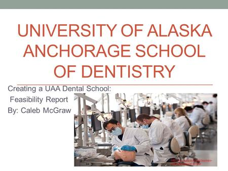UNIVERSITY OF ALASKA ANCHORAGE SCHOOL OF DENTISTRY Creating a UAA Dental School: Feasibility Report By: Caleb McGraw