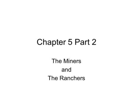 Chapter 5 Part 2 The Miners and The Ranchers. The Miners Mining was the first economic boom of the West Impact on Native Americans and treaties Began.