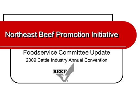 Northeast Beef Promotion Initiative Foodservice Committee Update 2009 Cattle Industry Annual Convention.