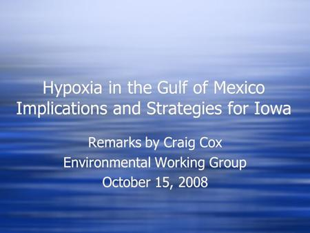 Hypoxia in the Gulf of Mexico Implications and Strategies for Iowa Remarks by Craig Cox Environmental Working Group October 15, 2008 Remarks by Craig Cox.