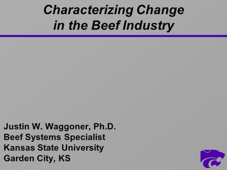 Characterizing Change in the Beef Industry Justin W. Waggoner, Ph.D. Beef Systems Specialist Kansas State University Garden City, KS.