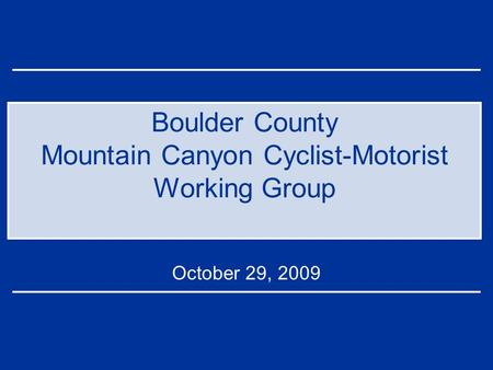 Boulder County Mountain Canyon Cyclist-Motorist Working Group October 29, 2009.