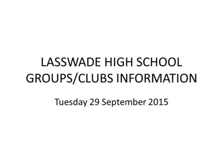 LASSWADE HIGH SCHOOL GROUPS/CLUBS INFORMATION Tuesday 29 September 2015.