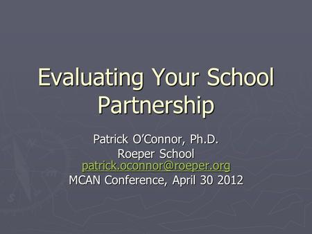 Evaluating Your School Partnership Patrick O'Connor, Ph.D. Roeper School  MCAN Conference, April 30.