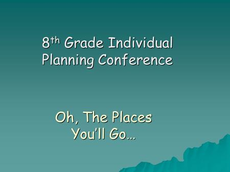 Oh, The Places You'll Go… 8 th Grade Individual Planning Conference.