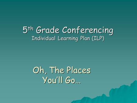 Oh, The Places You'll Go… 5 th Grade Conferencing Individual Learning Plan (ILP)