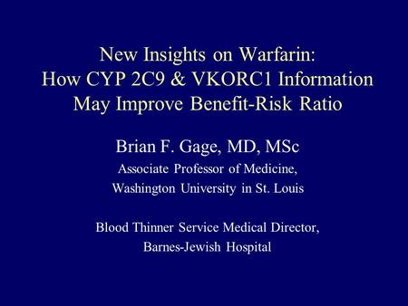 New Insights on Warfarin: How CYP 2C9 & VKORC1 Information May Improve Benefit-Risk Ratio Brian F. Gage, MD, MSc Associate Professor of Medicine, Washington.