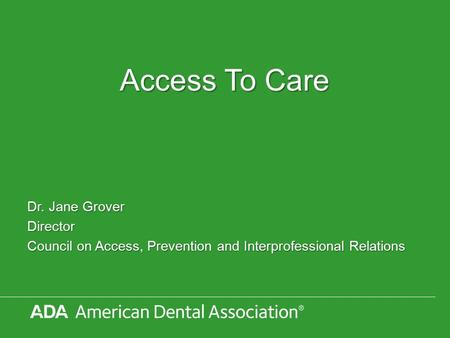 Access To Care Dr. Jane Grover Director Council on Access, Prevention and Interprofessional Relations.