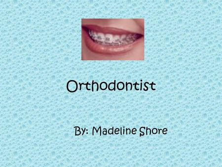 Orthodontist By: Madeline Shore What do orthodontists do? Orthodontists study and treat improper bites, also known as malocclusions Orthodontics is a.