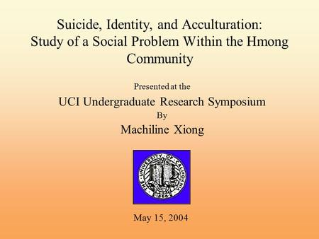 Suicide, Identity, and Acculturation: Study of a Social Problem Within the Hmong Community Presented at the UCI Undergraduate Research Symposium By Machiline.