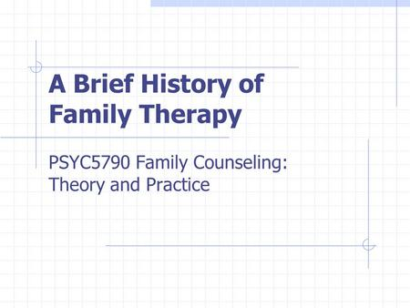 A Brief History of Family Therapy PSYC5790 Family Counseling: Theory and Practice.