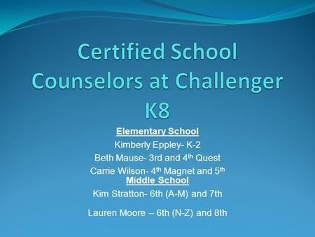 Elementary School Kimberly Eppley- K-2 Beth Mause- 3rd and 4 th Quest Carrie Wilson- 4 th Magnet and 5 th Middle School Kim Stratton- 6th (A-M) and 7th.