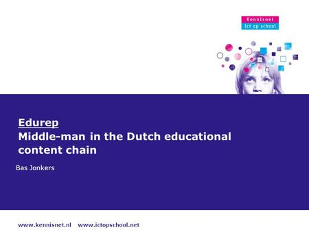 Www.kennisnet.nl www.ictopschool.net 18 oktober 2015 Edurep Middle-man in the Dutch educational content chain Bas Jonkers.