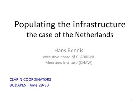 Populating the infrastructure the case of the Netherlands Hans Bennis executive board of CLARIN-NL Meertens Institute (KNAW) CLARIN COORDINATORS BUDAPEST,