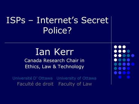 ISPs – Internet's Secret Police? Ian Kerr Canada Research Chair in Ethics, Law & Technology Université D' Ottawa University of Ottawa Faculté de droit.