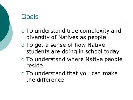 Goals  To understand true complexity and diversity of Natives as people  To get a sense of how Native students are doing in school today  To understand.