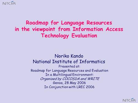 Noriko Kando National Institute of Informatics Presented at: Roadmap for Language Resources and Evaluation In a Multilingual Environment: Organised by.