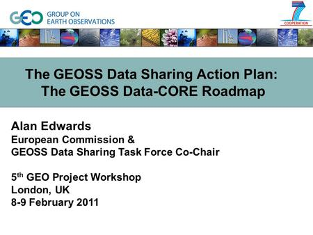 Alan Edwards European Commission & GEOSS Data Sharing Task Force Co-Chair 5 th GEO Project Workshop London, UK 8-9 February 2011 The GEOSS Data Sharing.
