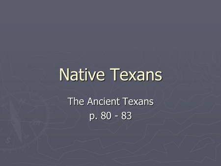 Native Texans The Ancient Texans p. 80 - 83. The First Texans Arrive ► Before paper, people passed history down by telling stories. ► People migrated.