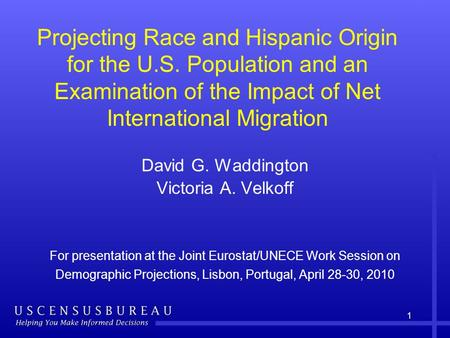1 Projecting Race and Hispanic Origin for the U.S. Population and an Examination of the Impact of Net International Migration David G. Waddington Victoria.