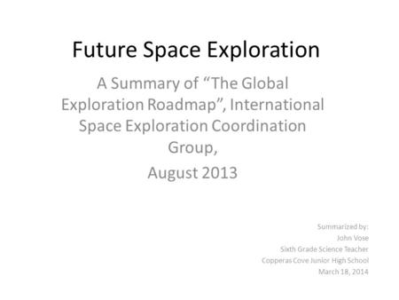 "Future Space Exploration A Summary of ""The Global Exploration Roadmap"", International Space Exploration Coordination Group, August 2013 Summarized by:"