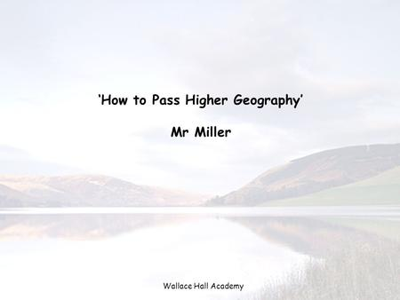Wallace Hall Academy 'How to Pass Higher Geography' Mr Miller.