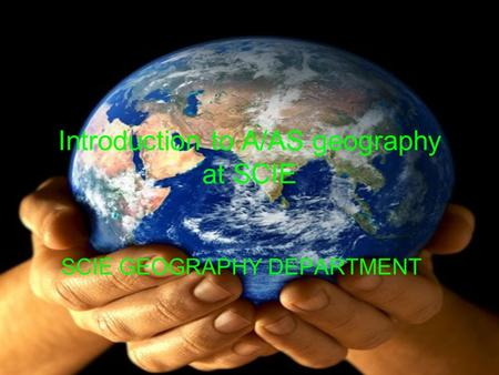 Introduction to A/AS geography at SCIE SCIE GEOGRAPHY DEPARTMENT.