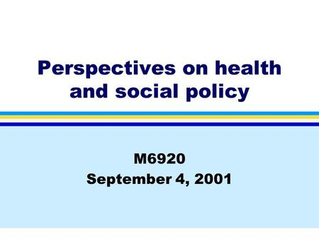Perspectives on health and social policy M6920 September 4, 2001.