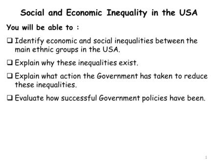 1 Social and Economic Inequality in the USA You will be able to :  Identify economic and social inequalities between the main ethnic groups in the USA.