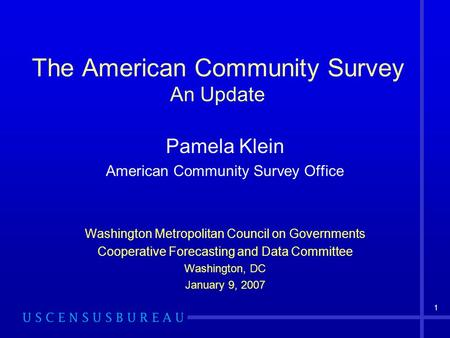 1 The American Community Survey An Update Pamela Klein American Community Survey Office Washington Metropolitan Council on Governments Cooperative Forecasting.