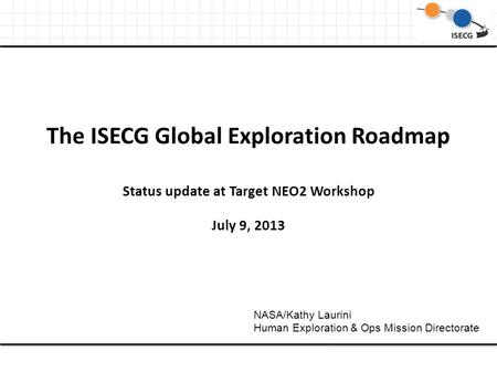 The ISECG Global Exploration Roadmap Status update at Target NEO2 Workshop July 9, 2013 NASA/Kathy Laurini Human Exploration & Ops Mission Directorate.