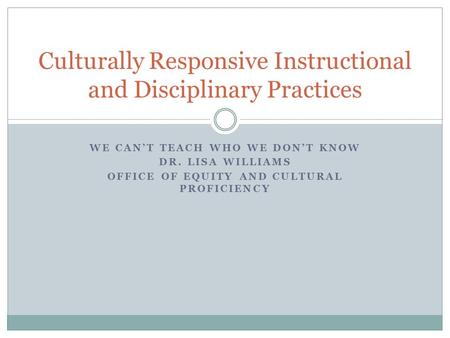 WE CAN'T TEACH WHO WE DON'T KNOW DR. LISA WILLIAMS OFFICE OF EQUITY AND CULTURAL PROFICIENCY Culturally Responsive Instructional and Disciplinary Practices.