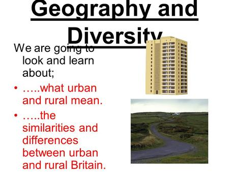 Geography and Diversity We are going to look and learn about; …..what urban and rural mean. …..the similarities and differences between urban and rural.