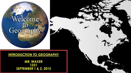 INTRODUCTION TO GEOGRAPHY MR. WAXER 1221 SEPTEMBER 1 & 2, 2015.