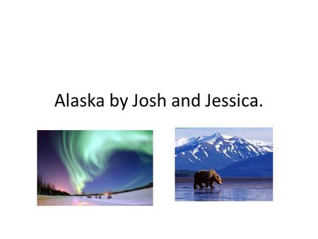 Alaska by Josh and Jessica.. Alaska became a state on the 49 th US state on January 3 1959.
